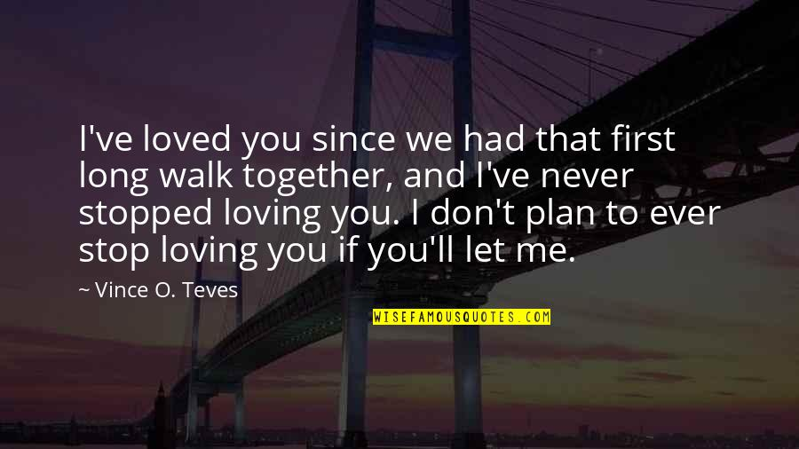 Ever Loving Quotes By Vince O. Teves: I've loved you since we had that first