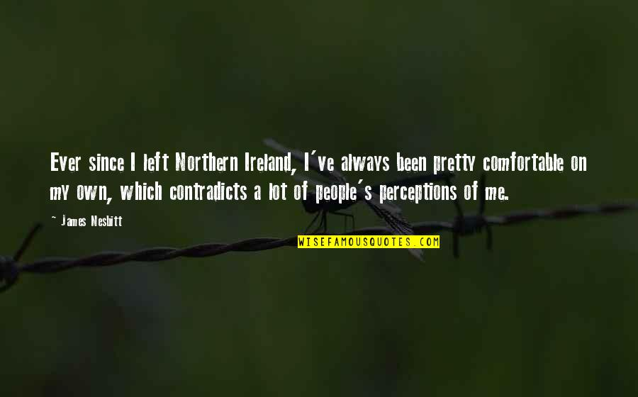Ever Since You Left Quotes By James Nesbitt: Ever since I left Northern Ireland, I've always