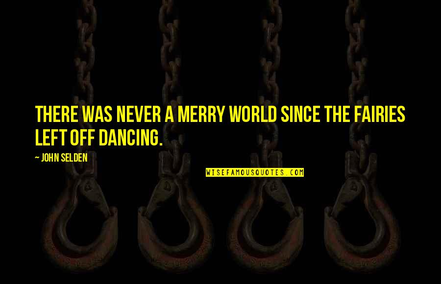 Ever Since You Left Quotes By John Selden: There was never a merry world since the