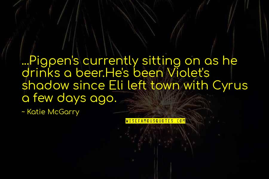 Ever Since You Left Quotes By Katie McGarry: ...Pigpen's currently sitting on as he drinks a