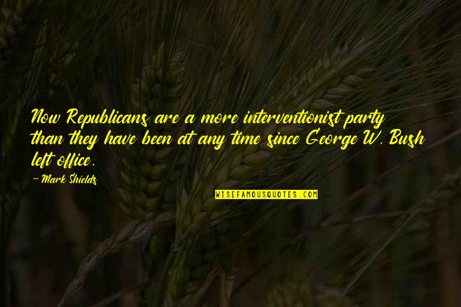 Ever Since You Left Quotes By Mark Shields: Now Republicans are a more interventionist party than
