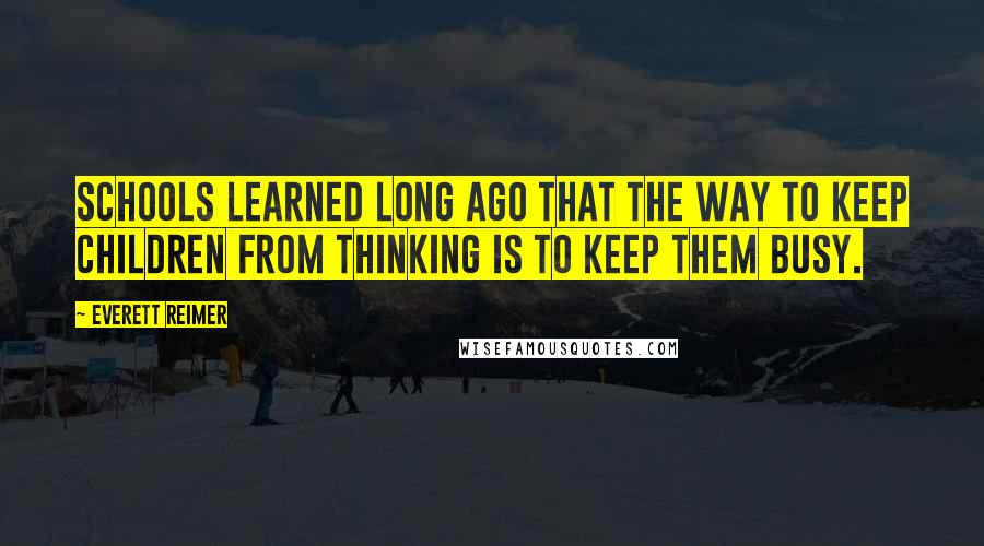 Everett Reimer quotes: Schools learned long ago that the way to keep children from thinking is to keep them busy.