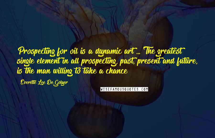 Everette Lee DeGolyer quotes: Prospecting for oil is a dynamic art ... The greatest single element in all prospecting, past, present and future, is the man willing to take a chance