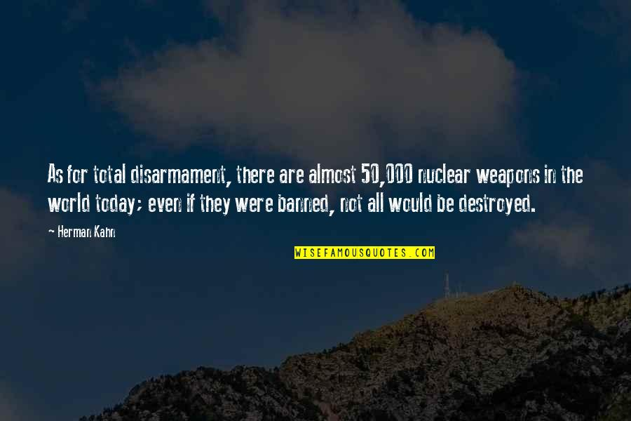Evergreen Smile Quotes By Herman Kahn: As for total disarmament, there are almost 50,000