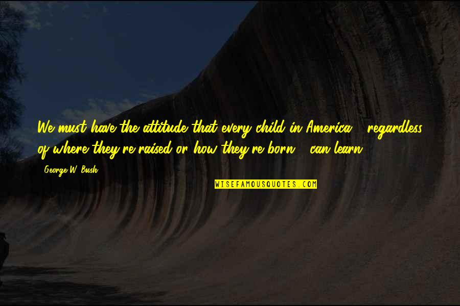 Every Child Can Learn Quotes By George W. Bush: We must have the attitude that every child