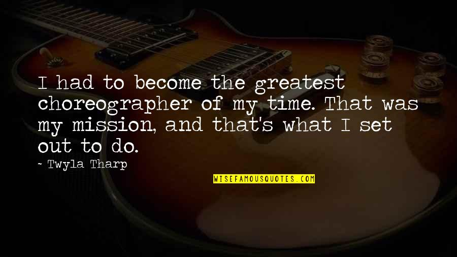 Every Girl Needs Romance Quotes By Twyla Tharp: I had to become the greatest choreographer of