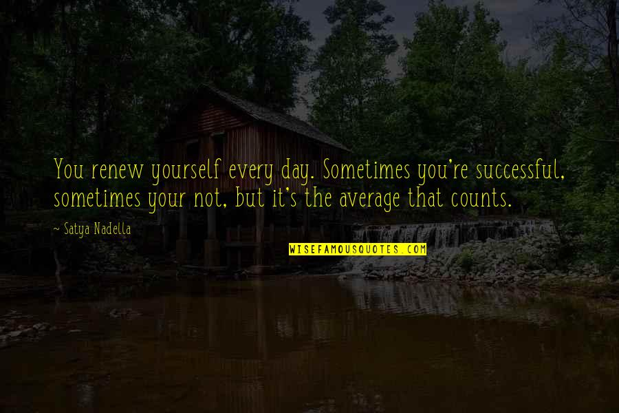 Every Inch Counts Quotes By Satya Nadella: You renew yourself every day. Sometimes you're successful,