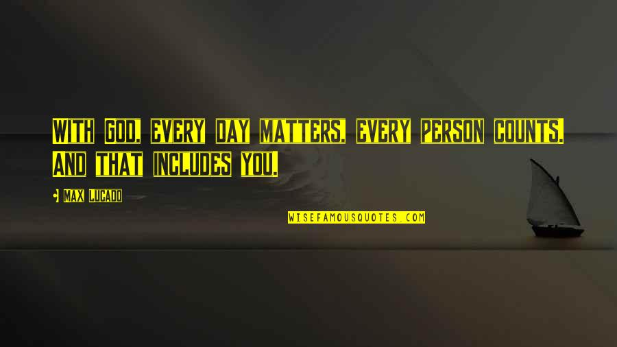 Every Person Matters Quotes By Max Lucado: With God, every day matters, every person counts.