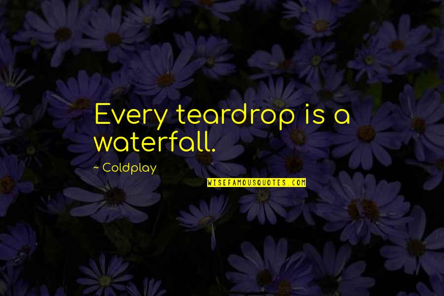 Every Teardrop Is A Waterfall Quotes By Coldplay: Every teardrop is a waterfall.