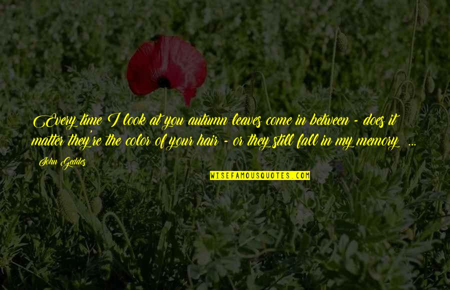 Every Time I Fall Quotes By John Geddes: Every time I look at you autumn leaves