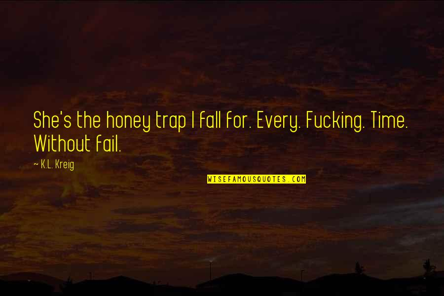 Every Time I Fall Quotes By K.L. Kreig: She's the honey trap I fall for. Every.