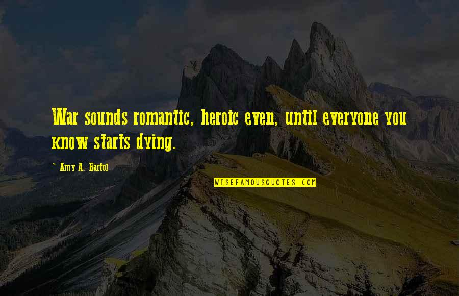 Everyone Dying Quotes By Amy A. Bartol: War sounds romantic, heroic even, until everyone you