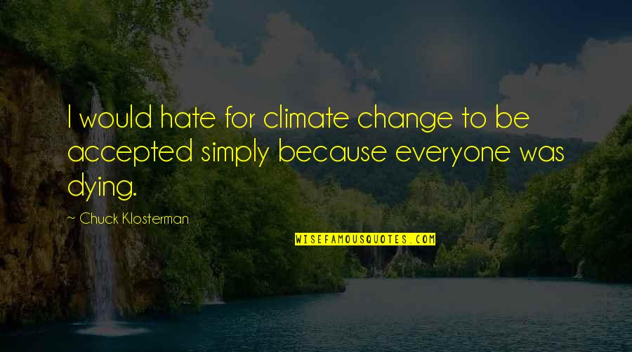 Everyone Dying Quotes By Chuck Klosterman: I would hate for climate change to be