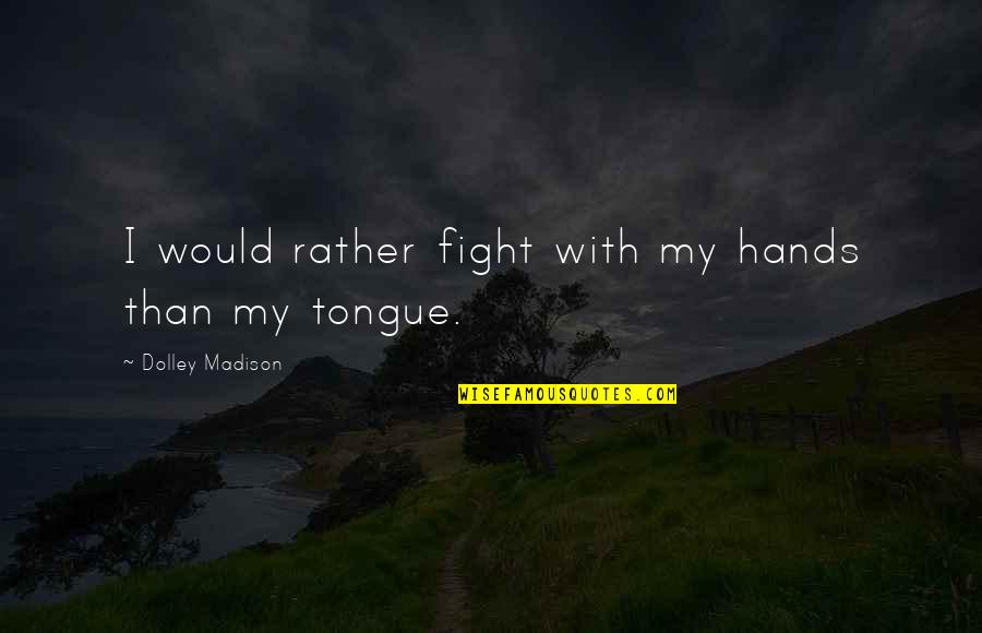 Everyone Dying Quotes By Dolley Madison: I would rather fight with my hands than
