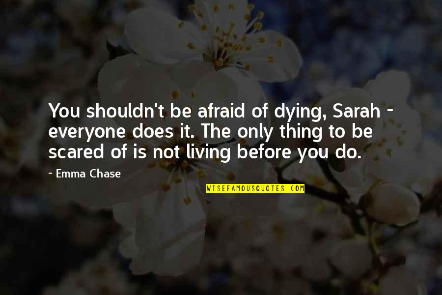 Everyone Dying Quotes By Emma Chase: You shouldn't be afraid of dying, Sarah -