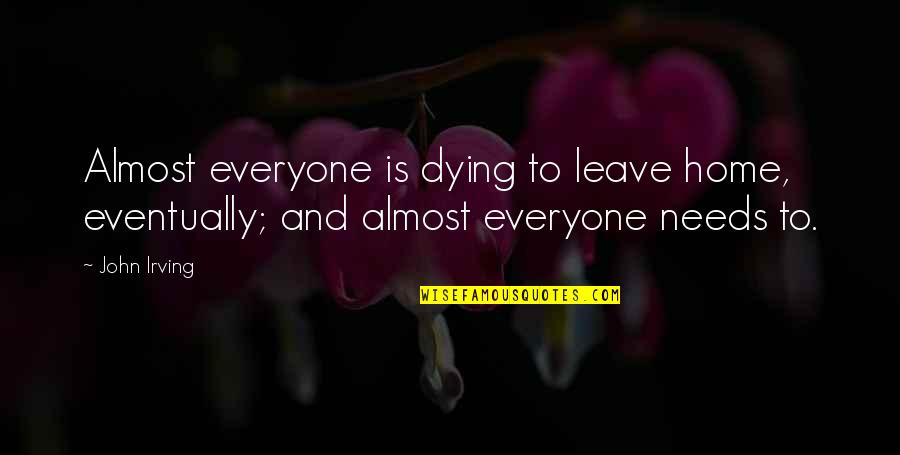 Everyone Dying Quotes By John Irving: Almost everyone is dying to leave home, eventually;