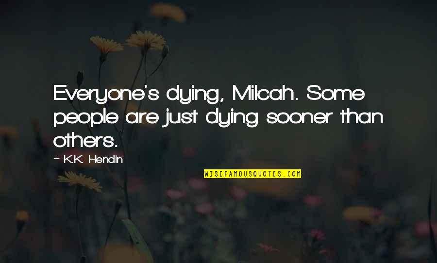 Everyone Dying Quotes By K.K. Hendin: Everyone's dying, Milcah. Some people are just dying