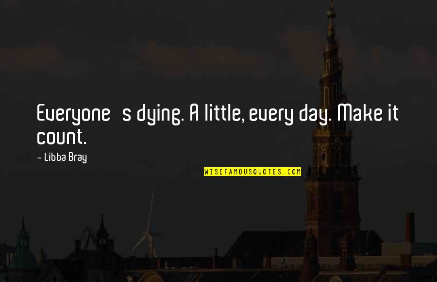 Everyone Dying Quotes By Libba Bray: Everyone's dying. A little, every day. Make it
