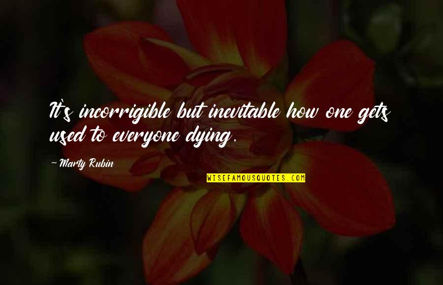 Everyone Dying Quotes By Marty Rubin: It's incorrigible but inevitable how one gets used