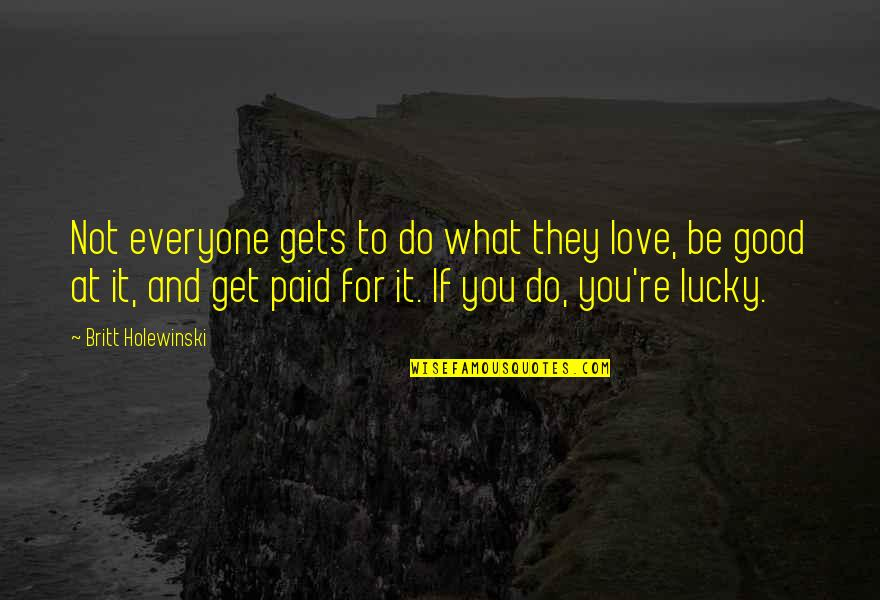 Everyone Gets Lucky Quotes By Britt Holewinski: Not everyone gets to do what they love,