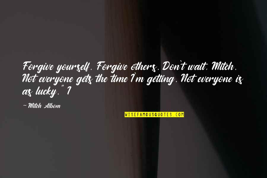 Everyone Gets Lucky Quotes By Mitch Albom: Forgive yourself. Forgive others. Don't wait, Mitch. Not