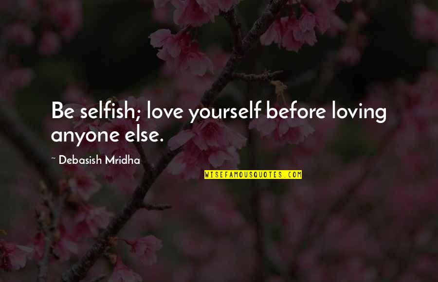 Everyone Isn't Your Friend Quotes By Debasish Mridha: Be selfish; love yourself before loving anyone else.