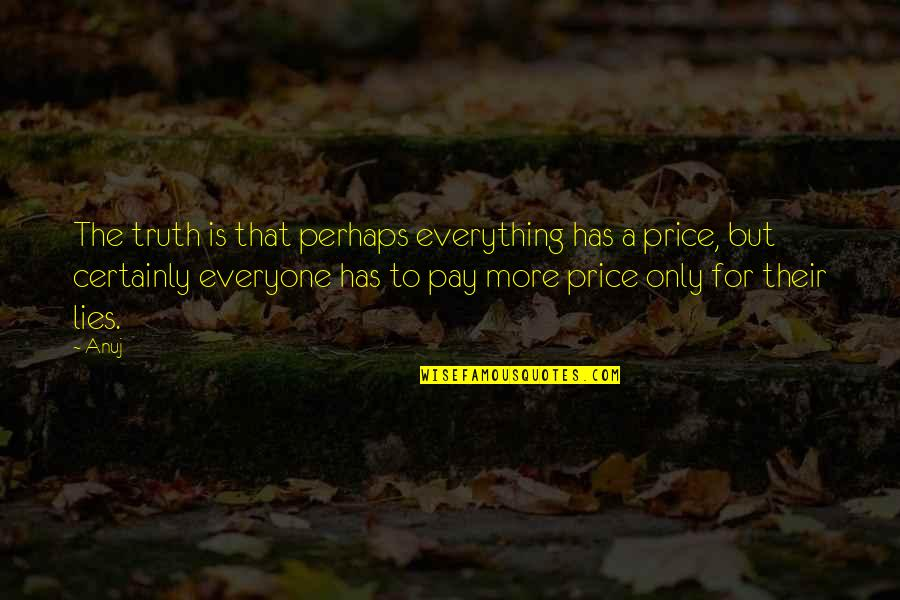 Everyone Lies Quotes By Anuj: The truth is that perhaps everything has a