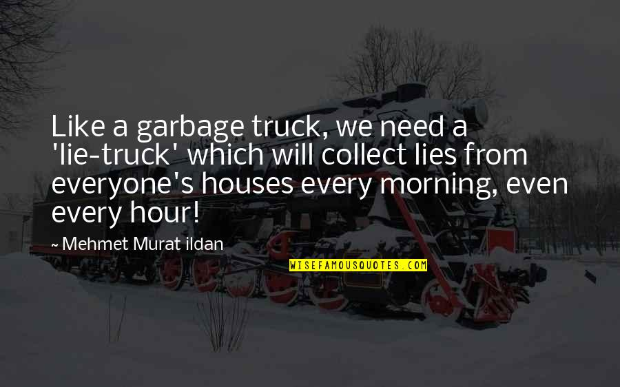 Everyone Lies Quotes By Mehmet Murat Ildan: Like a garbage truck, we need a 'lie-truck'