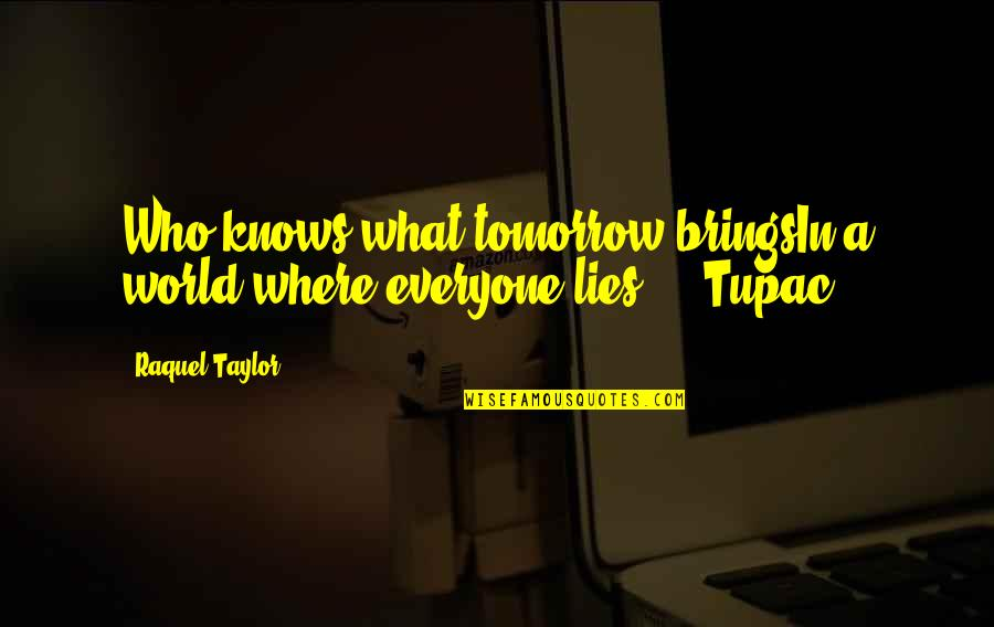 Everyone Lies Quotes By Raquel Taylor: Who knows what tomorrow bringsIn a world where