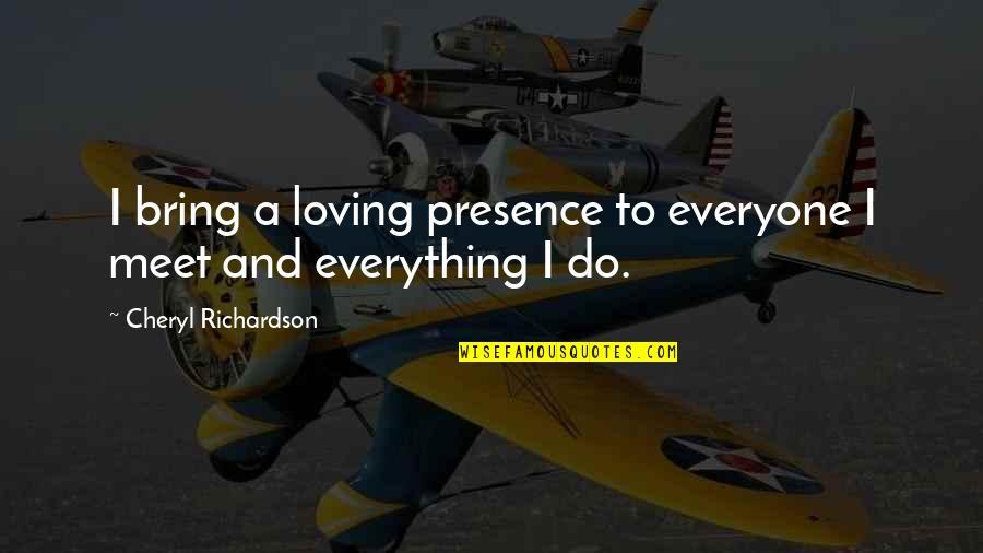 Everyone Loving Everyone Quotes By Cheryl Richardson: I bring a loving presence to everyone I