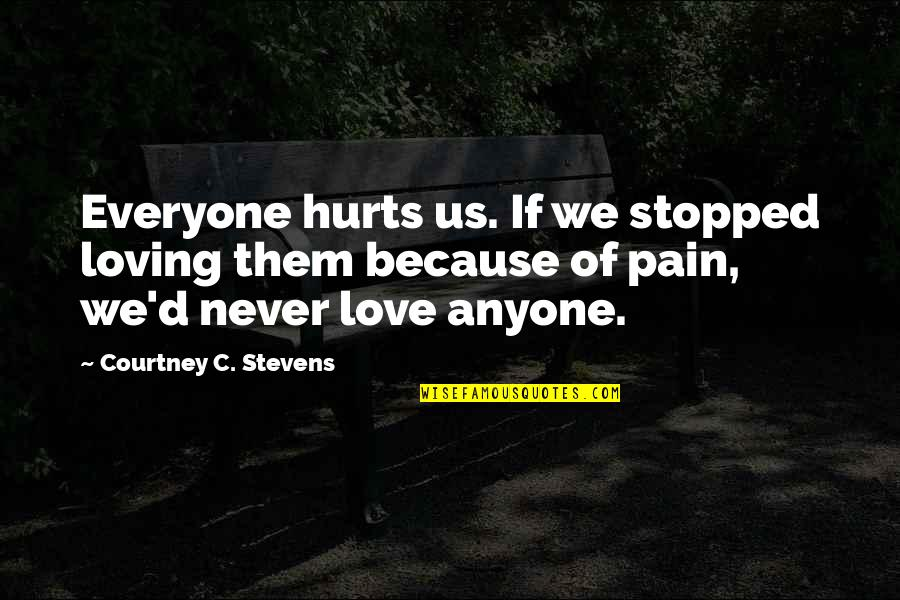 Everyone Loving Everyone Quotes By Courtney C. Stevens: Everyone hurts us. If we stopped loving them