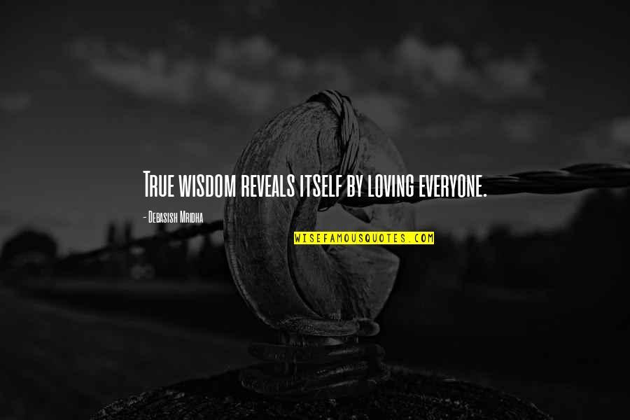 Everyone Loving Everyone Quotes By Debasish Mridha: True wisdom reveals itself by loving everyone.