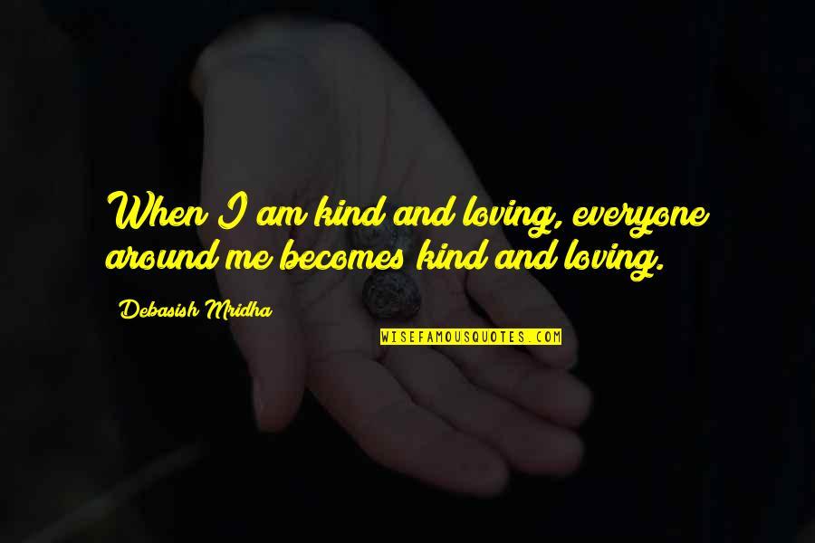 Everyone Loving Everyone Quotes By Debasish Mridha: When I am kind and loving, everyone around