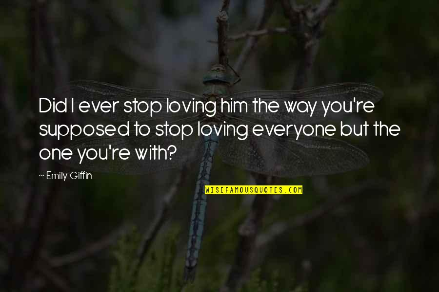 Everyone Loving Everyone Quotes By Emily Giffin: Did I ever stop loving him the way