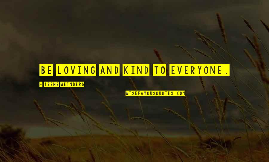 Everyone Loving Everyone Quotes By Irene Weinberg: Be loving and kind to everyone.