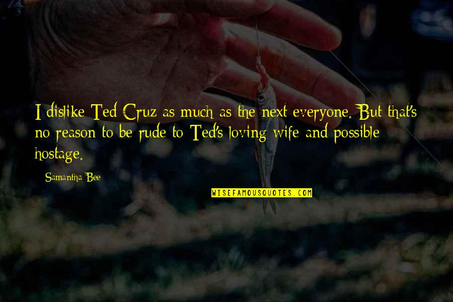 Everyone Loving Everyone Quotes By Samantha Bee: I dislike Ted Cruz as much as the