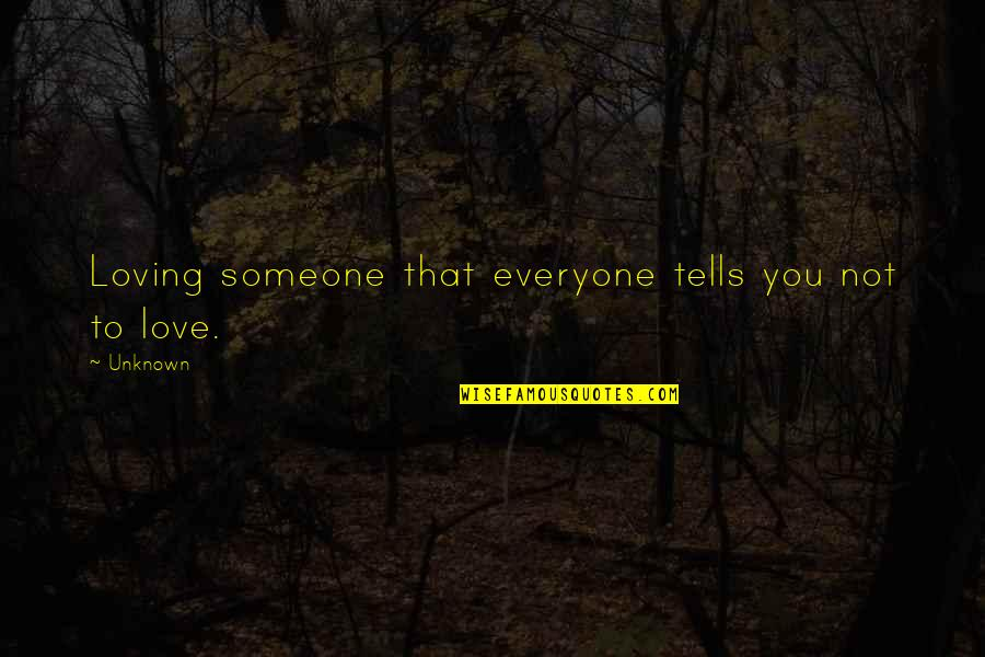 Everyone Loving Everyone Quotes By Unknown: Loving someone that everyone tells you not to