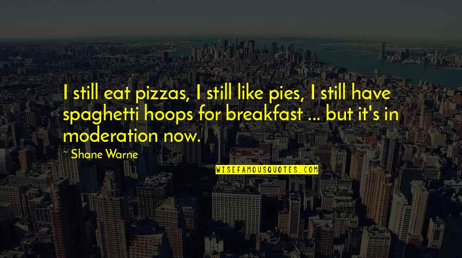 Everythiing Quotes By Shane Warne: I still eat pizzas, I still like pies,