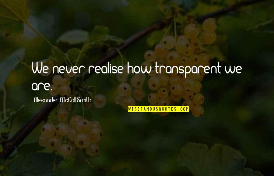 Everything Changes Over Time Quotes By Alexander McCall Smith: We never realise how transparent we are.