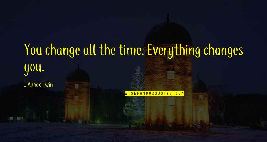 Everything Changes Over Time Quotes By Aphex Twin: You change all the time. Everything changes you.