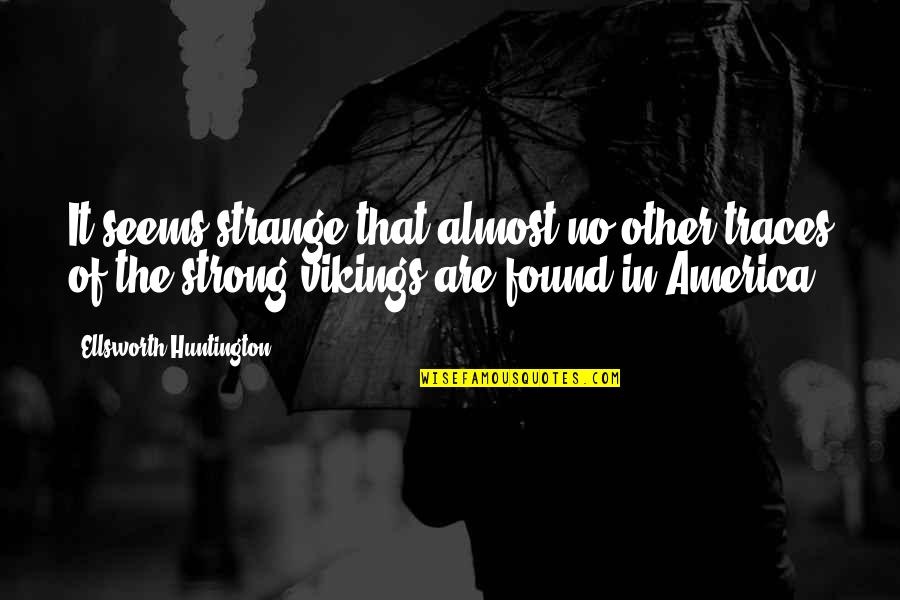 Everything Changes Over Time Quotes By Ellsworth Huntington: It seems strange that almost no other traces