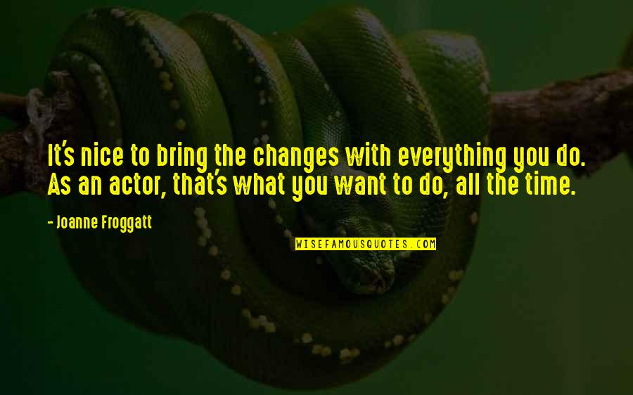 Everything Changes Over Time Quotes By Joanne Froggatt: It's nice to bring the changes with everything