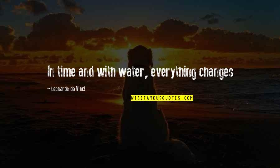 Everything Changes Over Time Quotes By Leonardo Da Vinci: In time and with water, everything changes