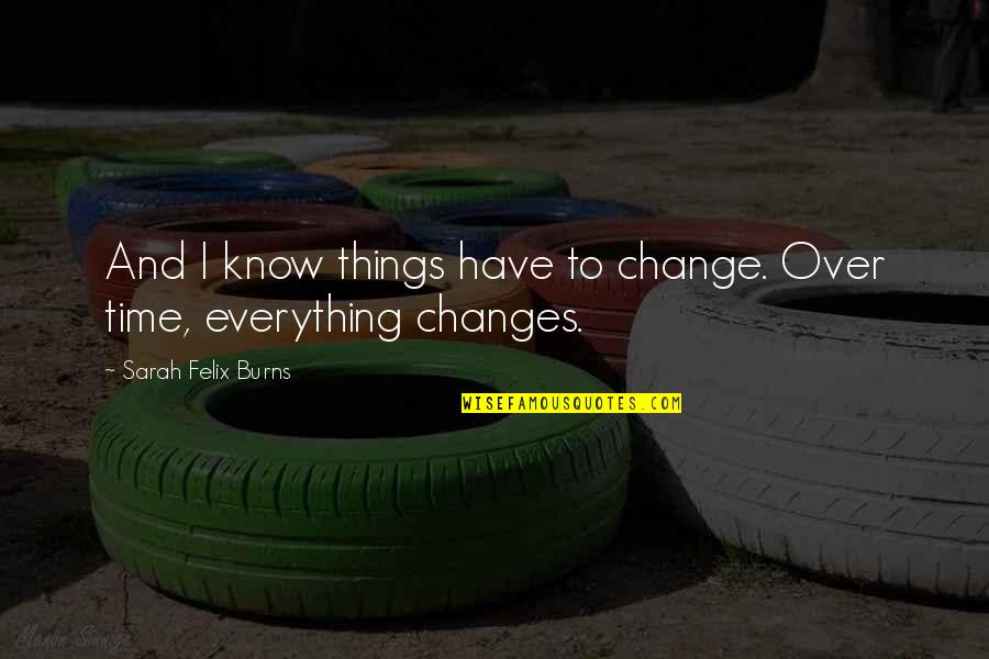 Everything Changes Over Time Quotes By Sarah Felix Burns: And I know things have to change. Over