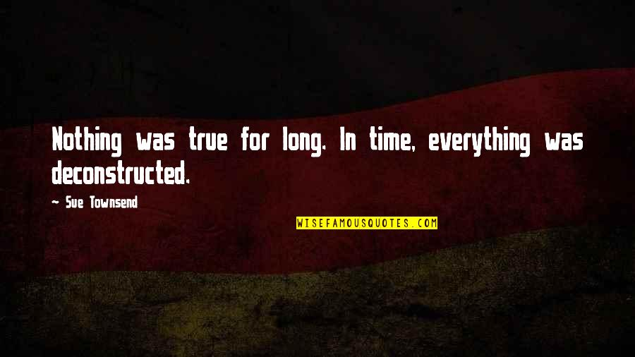 Everything Changes Over Time Quotes By Sue Townsend: Nothing was true for long. In time, everything