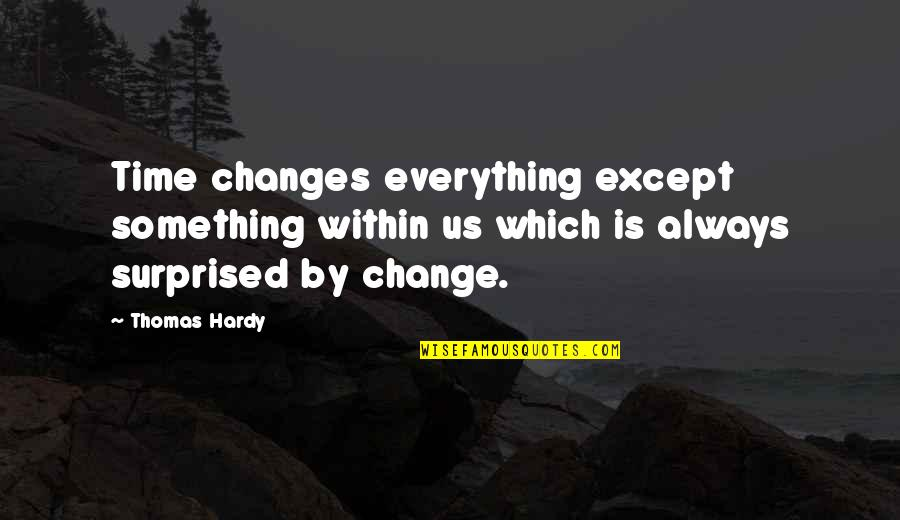 Everything Changes Over Time Quotes By Thomas Hardy: Time changes everything except something within us which