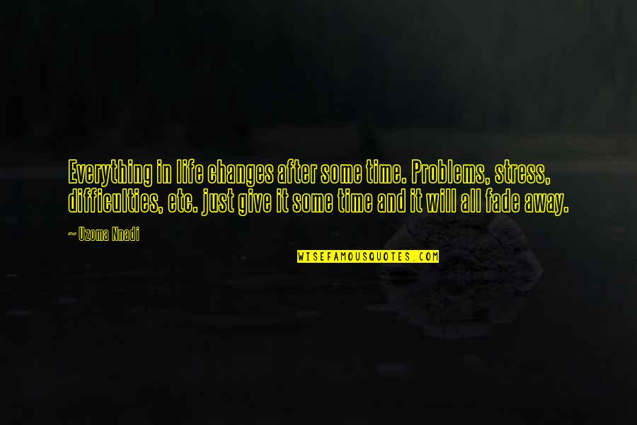 Everything Changes Over Time Quotes By Uzoma Nnadi: Everything in life changes after some time. Problems,