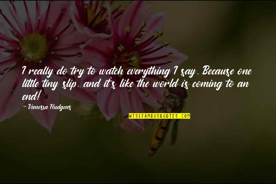 Everything Coming To An End Quotes By Vanessa Hudgens: I really do try to watch everything I
