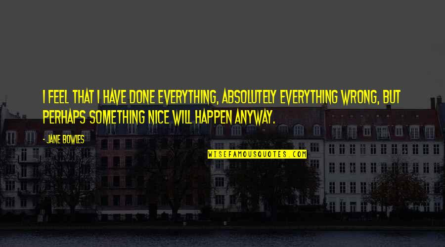 Everything Feels So Wrong Quotes By Jane Bowles: I feel that I have done everything, absolutely