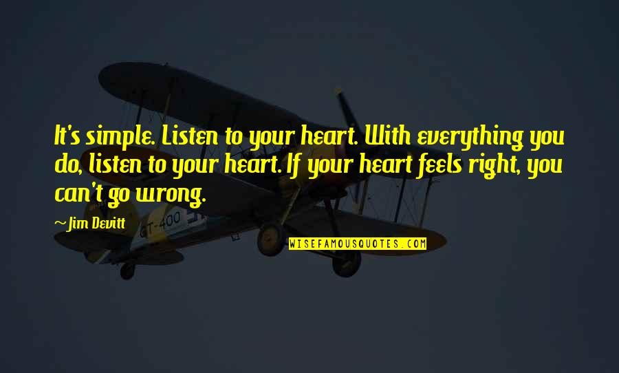 Everything Feels So Wrong Quotes By Jim Devitt: It's simple. Listen to your heart. With everything